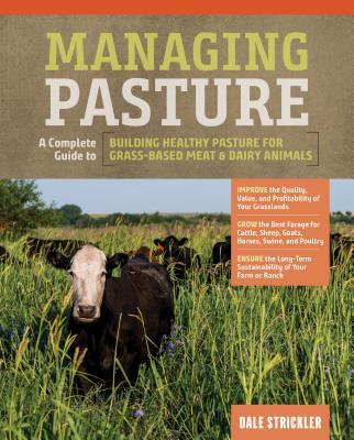 Managing Pasture: A Complete Guide to Building Healthy Pasture for Grass-Based Meat & Dairy Animals - Strickler, Dale