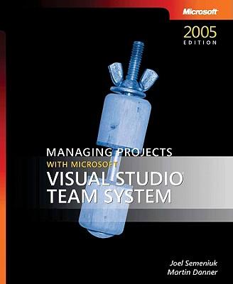 Managing Projects with Microsoft Visual Studio Team System - Semeniuk, Joel, and Danner, Martin