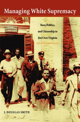 Managing White Supremacy: Race, Politics, and Citizenship in Jim Crow Virginia - Smith, J Douglas