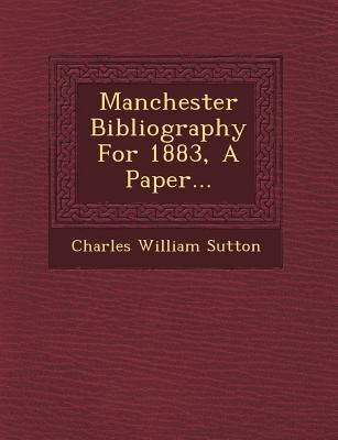 Manchester Bibliography for 1883, a Paper... - Sutton, Charles William
