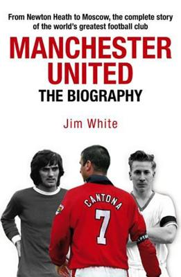 Manchester United: The Biography: The Complete Story of the World's Greatest Football Club - White, Jim