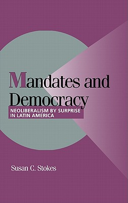 Mandates and Democracy: Neoliberalism by Surprise in Latin America - Stokes, Susan Carol, and Lange, Peter (Editor), and Bates, Robert H (Editor)