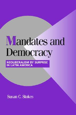 Mandates and Democracy: Neoliberalism by Surprise in Latin America - Stokes, Susan C