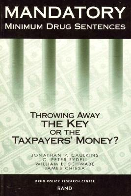Mandatory Minimum Drug Sentences: Throwing Away the Key or the Taxpayers' Money? - Caulkins, Jonathan Paul, and Chiesa, James, and Schwabe, William L