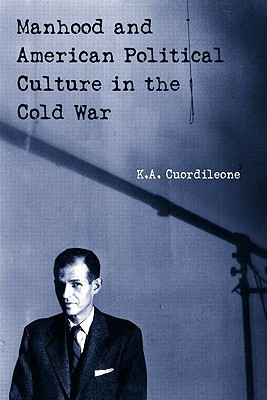 Manhood and American Political Culture in the Cold War - Cuordileone, Kyle A