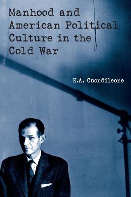 Manhood and American Political Culture in the Cold War - Cuordileone, K a