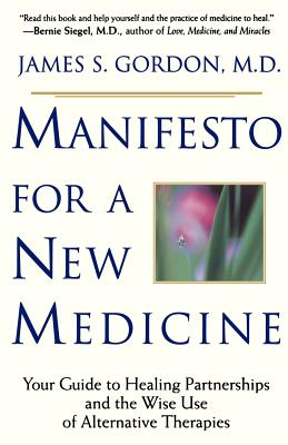Manifesto for a New Medicine: Your Guide to Healing Partnerships and the Wise Use of Alternative Therapies - Gordon, James S, M.D.