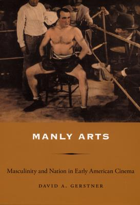 Manly Arts: Masculinity and Nation in Early American Cinema - Gerstner, David A