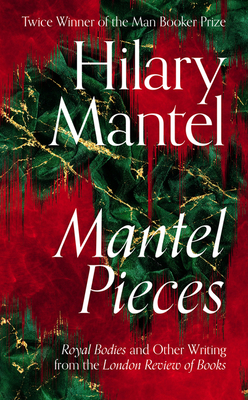 Mantel Pieces: Royal Bodies and Other Writing from the London Review of Books - Mantel, Hilary