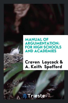 Manual of Argumentation: For High Schools and Academies - Laycock, Craven, and Spofford, A Keith