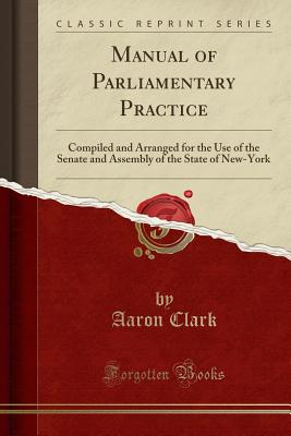 Manual of Parliamentary Practice: Compiled and Arranged for the Use of the Senate and Assembly of the State of New-York (Classic Reprint) - Clark, Aaron