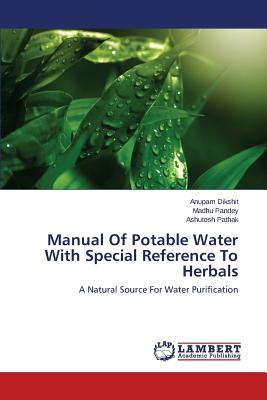 Manual of Potable Water with Special Reference to Herbals - Dikshit Anupam, and Pandey Madhu, and Pathak Ashutosh