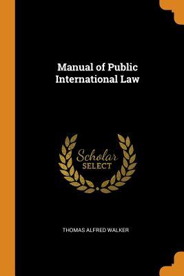 Manual of Public International Law - Walker, Thomas Alfred