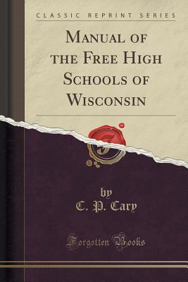 Manual of the Free High Schools of Wisconsin (Classic Reprint) - Cary, C P