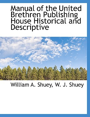 Manual of the United Brethren Publishing House Historical and Descriptive - Shuey, William A, and W J Shuey, J Shuey (Creator)