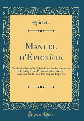 Manuel D'Epictete: Traduction Nouvelle, Suivie D'Extraits Des Entretiens D'Epictete Et Des Pensees de Marc-Aurele, Avec Une Etude Sur La Philosophie D'Epictete (Classic Reprint) - Epictete, Epictete