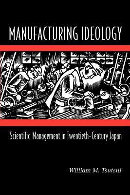 Manufacturing Ideology: Scientific Management in Twentieth-Century Japan - Tsutsui, William M