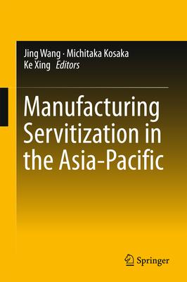 Manufacturing Servitization in the Asia-Pacific - Kosaka, Michitaka (Editor), and Xing, Ke (Editor), and Wang, Jing (Editor)