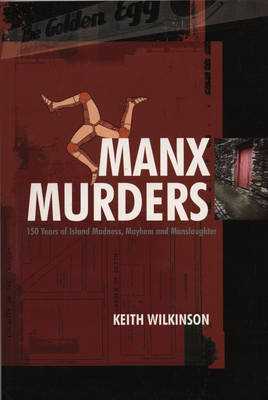 Manx Murders: 150 Years of Island Madness, Mayhem and Manslaughter - Wilkinson, Keith