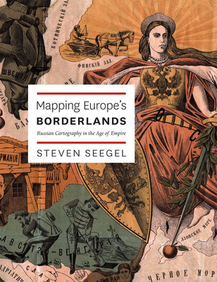 Mapping Europe's Borderlands: Russian Cartography in the Age of Empire - Seegel, Steven