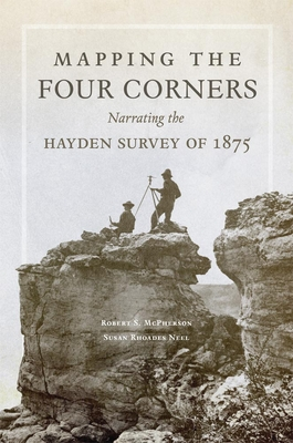 Mapping the Four Corners: Narrating the Hayden Survey of 1875 - McPherson, Robert S, and Neel, Susan Rhoades