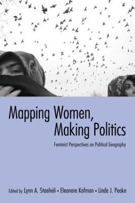 Mapping Women, Making Politics: Feminist Perspectives on Political Geography - Staeheli, Lynn (Editor), and Kofman, Eleonore (Editor), and Peake, Linda (Editor)