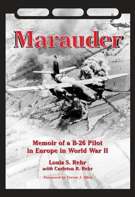 Marauder: Memoir of A B-26 Pilot in Europe in World War II - Rehr, Louis S