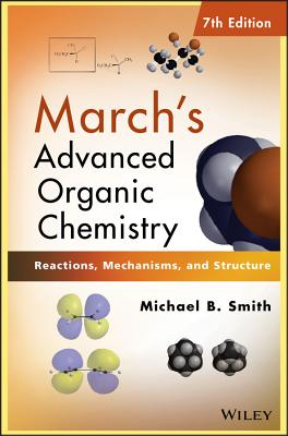 March's Advanced Organic Chemistry: Reactions, Mechanisms, and Structure - Smith, Michael B., and March, Jerry