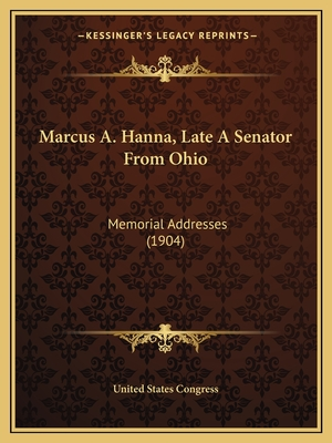 Marcus A. Hanna, Late a Senator from Ohio: Memorial Addresses (1904) - United States Congress