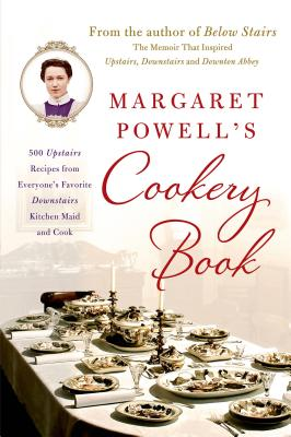 Margaret Powell's Cookery Book: 500 Upstairs Recipes from Everyone's Favorite Downstairs Kitchen Maid and Cook - Powell, Margaret