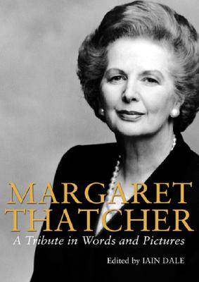 Margaret Thatcher: A Tribute in Words and Pictures - Dale, Iain (Editor), and Moore, Charles (Foreword by)