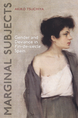 Marginal Subjects: Gender and Deviance in Fin-de-Siecle Spain - Tsuchiya, Akiko