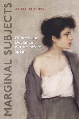 Marginal Subjects: Gender and Deviance in Fin-de-Siecle Spain - Tsuchiya, Akiko