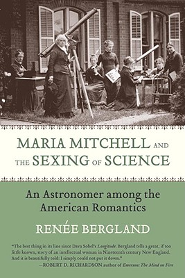 Maria Mitchell and the Sexing of Science: An Astronomer Among the American Romantics - Bergland, Renee L