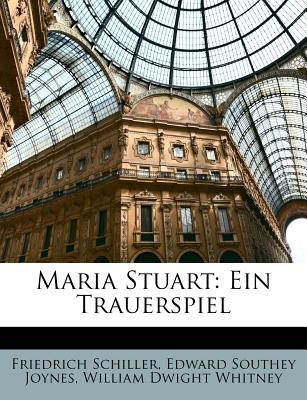 Maria Stuart: Ein Trauerspiel - Schiller, Friedrich, and Joynes, Edward Southey, and Whitney, William Dwight