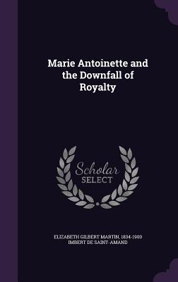 Marie Antoinette and the Downfall of Royalty - Martin, Elizabeth Gilbert, and Saint-Amand, Imbert De