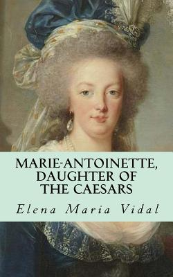 Marie-Antoinette, Daughter of the Caesars: Her Life, Her Times, Her Legacy - Vidal, Elena Maria