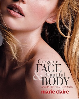 Marie Claire Gorgeous Face & Beautiful Body: A Guide to Total Skin Care - Milgram, Josette, and From the Editors of Marie Claire (Editor), and Marie Claire (Editor)
