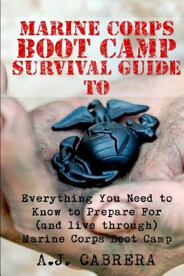 Marine Corps Boot Camp Survival Guide: Everything You Need to Know to Prepare for (and Live Through) Marine Corps Boot Camp - Cabrera, A J