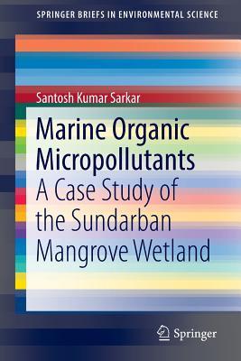 Marine Organic Micropollutants: A Case Study of the Sundarban Mangrove Wetland - Sarkar, Santosh Kumar