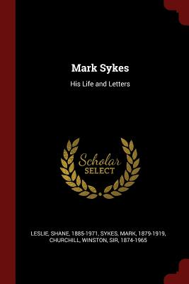Mark Sykes: His Life and Letters - Leslie, Shane