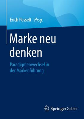 Marke Neu Denken: Paradigmenwechsel in Der Markenfuhrung - Posselt, Erich (Editor)