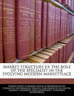 Market Structure III: The Role of the Specialist in the Evolving Modern Marketplace - United States Congress House of Represen (Creator)