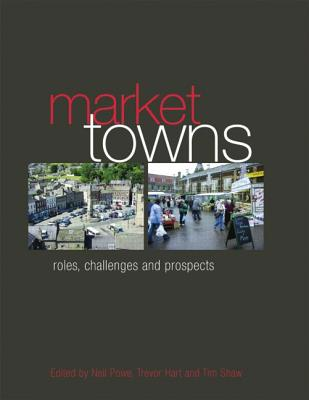 Market Towns: Roles, Challenges and Prospects - Powe, Neil, and Hart, Trevor, and Shaw, Tim