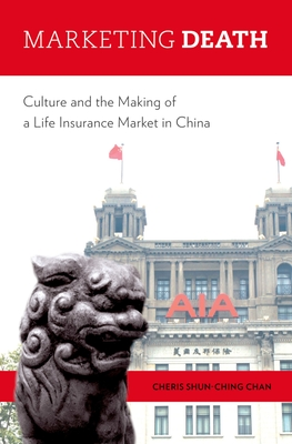 Marketing Death: Culture and the Making of a Life Insurance Market in China - Shun-Ching Chan, Cheris