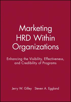 Marketing Hrd Within Organizations: Enhancing the Visibility, Effectiveness, and Credibility of Programs - Gilley, Jerry W, and Eggland, Steven a