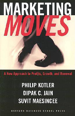 Marketing Moves: A New Approach to Profits, Growth, and Renewal - Kotler, Philip, Ph.D., and Jain, Dipak C, Dr., and Maesincee, Suvit