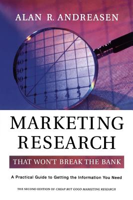 Marketing Research That Won't Break the Bank: A Practical Guide to Getting the Information You Need - Andreasen, Alan R, Dr.