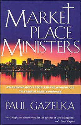 Marketplace Ministers: Awakening God's People in the Workplace to Their Ultimate Purpose - Gazelka, Paul