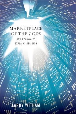 Marketplace of the Gods: How Economics Explains Religion - Witham, Larry